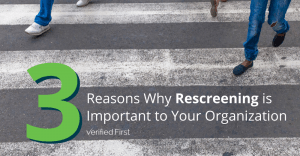 3 Reasons Why Rescreening is Important to Your Organization
